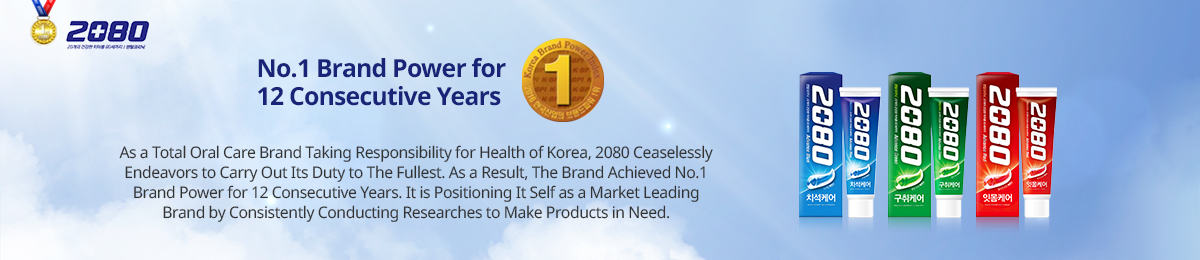 No.1 brand power for 12 consecutive yearsAs a total oral care brand taking responsibility for health of Korea, 2080 ceaselessly endeavors to carry out its duty to the fullest. As a result, the brand achieved no.1 brand power for 12 consecutive years. It is positioning itself as a market leading br